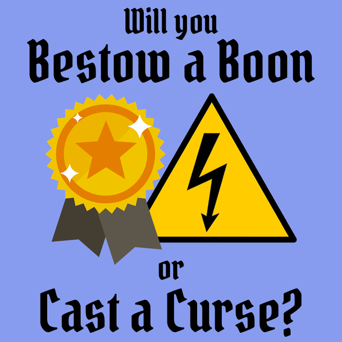 Will you bestow a boon or cast a curse?
